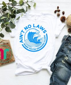 Ain't No Laws When You're Drinking Claws Shirts