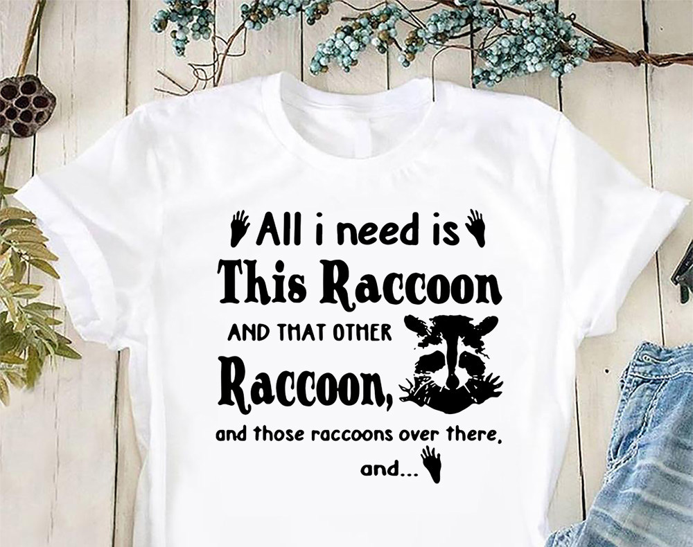All I need is this raccoon and that other raccoon and those raccoons over there and shirt