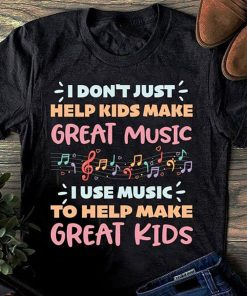 I don't just help kids make great music shirt