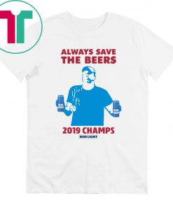 Bud Light Guys Jeff Adams Always Save The Beers 2019 Champs Tee Shirt